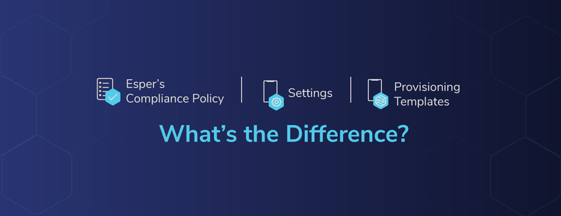 Esper's Compliance Policy vs. Settings vs. Provisioning Templates: What's the Difference?