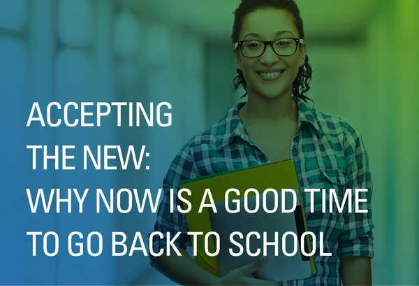 Accepting the New: Why Now Is a Good Time to Go Back to School