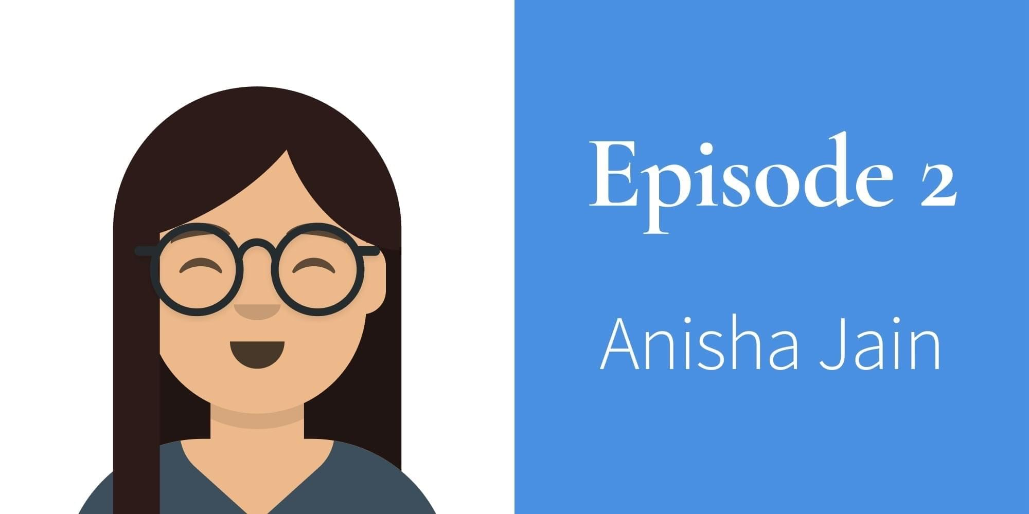 Episode 2. Anisha Jain
