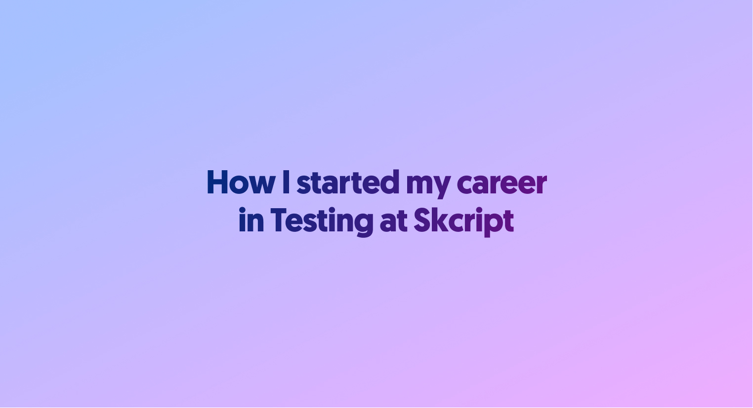 How I started my career in 'Testing' at Skcript