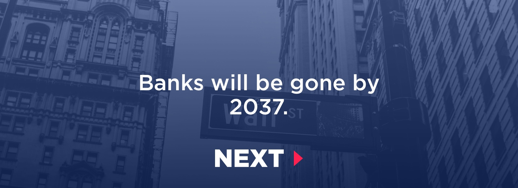 Banking as we know it, will be long gone before year 2037