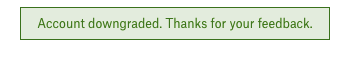 "A tightly cropped screenshot of a green banner that reads ""Account downgraded. Thanks for your feedback."""