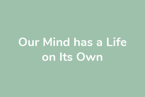 Our Mind has a Life on Its Own