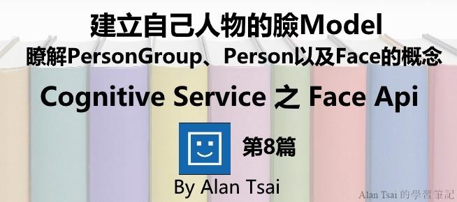 [Cognitive Service之Face Api][08]人臉識別的AI服務 - 建立自己人物的臉Model - 瞭解PersonGroup、Person以及Face的概念.jpg