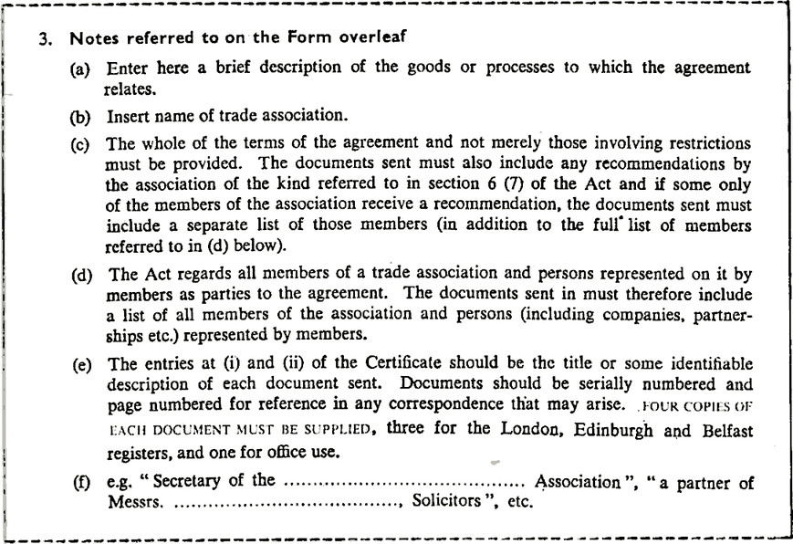"""3 Notes referred to on the Form overleaf. (a) Enter here a brief description of the goods or processes to which the agreement relates. (b) Insert name of trade association. (c) The whole of the terms of the agreement and not merely those involving restrictions must be provided. The documents sent must also include any recommendations by the association of the kind referred to in section 6 (7) of the Act and if some only of the members of the association receive a recommendation, the documents sent must include a separate list of those members (in addition to the full list of members referred to in (d) below). (d) The Act regards all members of a trade association and persons represented on it by members as parties to the agreement. The documents sent in must therefore include a list of all members of the association and persons (including companies, partner- ships etc.) represented by members. (e) The entries at (i) and (ii) of the Certificate should be the title or some identifiable description of each document sent. Documents should be serially numbered and page numbered for reference in any correspondence that may arise. Four copies OF EACH DOCUMENT MUST BE SUPPLIED, three for the London, Edinburgh and Belfast registers, and one for office use. (f) e.g. """"Secretary Of the, blank field, Association"""", """"a partner of Messrs. Blank field, Solicitors"""", etc."""