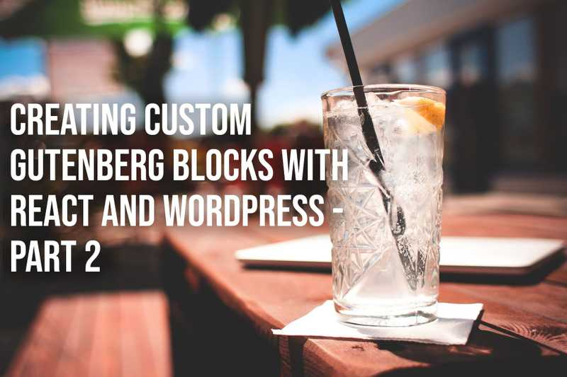 Creating Custom Gutenberg Blocks with React and WordPress - Part 2