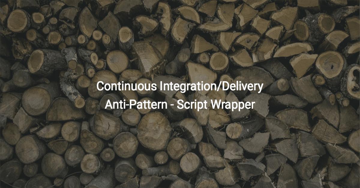 Continuous Integration/Delivery Anti-Pattern – Script Wrapper