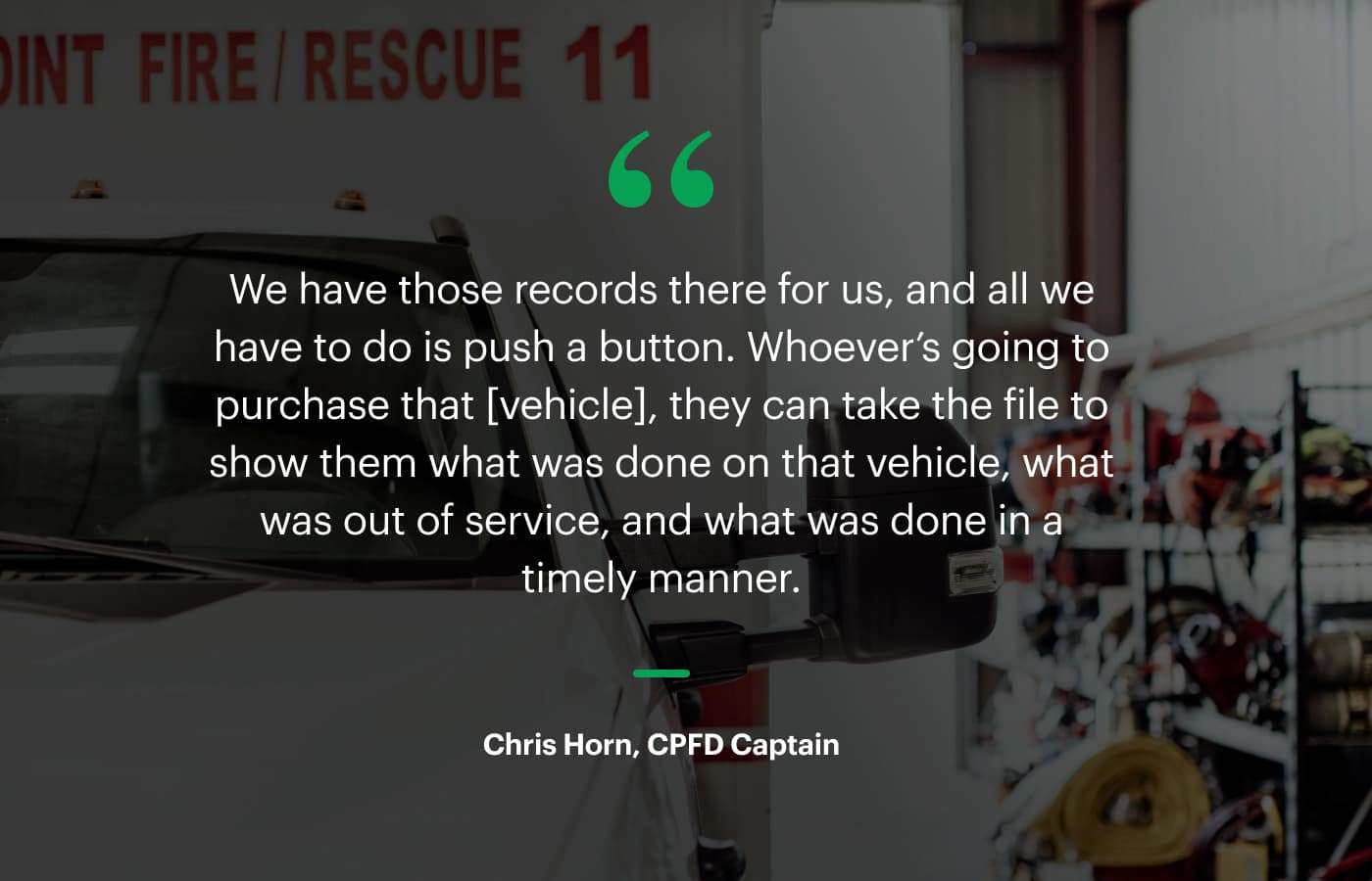 """""""We have those records there for us, and all we have to do is push a button. Whoever's going to purchase that [vehicle], they can take the file to show them what was done on that vehicle, what was out of service, and what was done in a timely manner."""" – Chris Horn, CPFD Captain"""