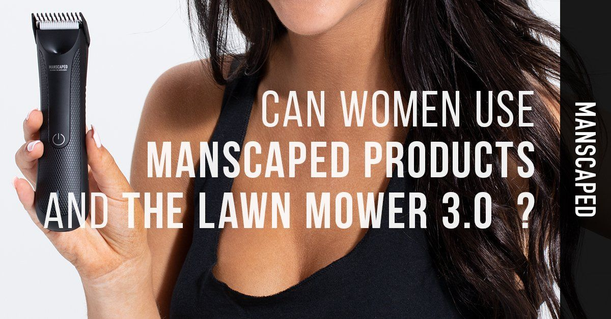 can women use manscaped products and the lawn mower 3.0