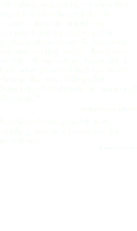 """Absorbing and exciting set when they supported at Colchester folk club recently... They are individually competent and talented musicians, playing instruments which give a range of textures to their sound. Clearly there are folk influences there, from Celtic to Eastern European and they are already showing that they could push the boundaries of their music in a number of directions.'' - Paul Riley, Colchester Folk Club ""Colchester's own prog-folk troupe, rapidly gaining new fans and set for great things."" - Colchester Arts Centre"