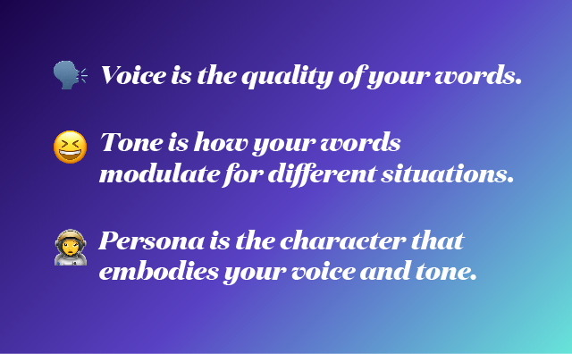 Voice is the quality of your words. Tone is how your words modulate for different situations. Persona is the character that embodies your voice and tone.