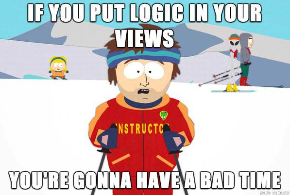 If you put logic in your views, you're going to have a bad time - South Park Ski Instructor