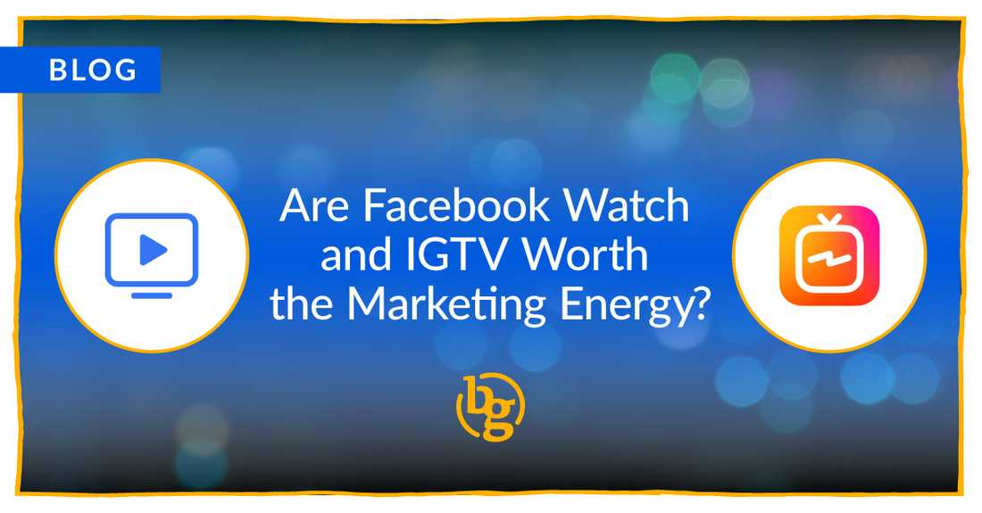 Are Facebook Watch and IGTV Worth the Marketing Energy?