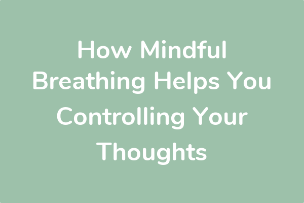 How Mindful Breathing Helps You Controlling Your Thoughts