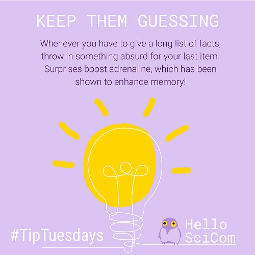 Keep Them Guessing: Whenever you have to give a long list of facts, throw in something absurd for your last item. Surprises boost adrenaline, which as been shown to enhance memory!
