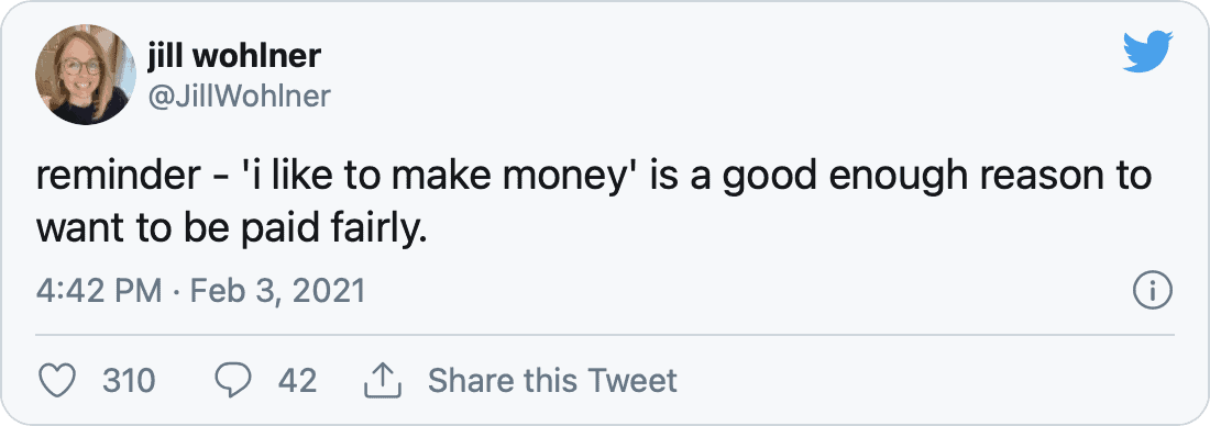 reminder - 'i like to make money' is a good enough reason to want to be paid fairly. — jill wohlner (@JillWohlner) February 3, 2021
