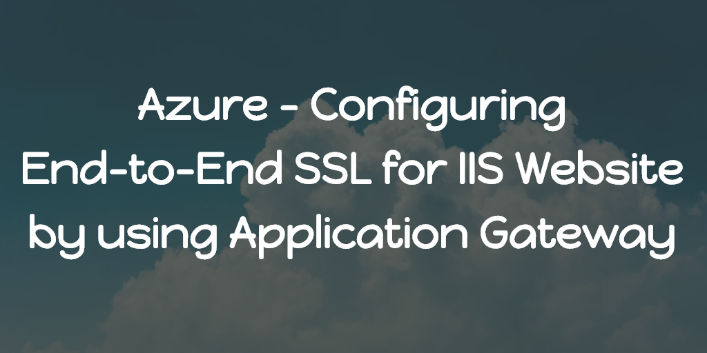 Azure - Configuring End-to-End SSL for IIS Website by using Application Gateway