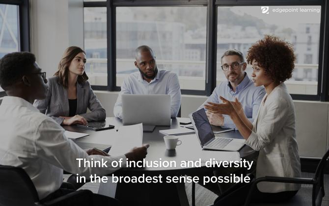 Think of inclusion and diversity in the broadest sense possible