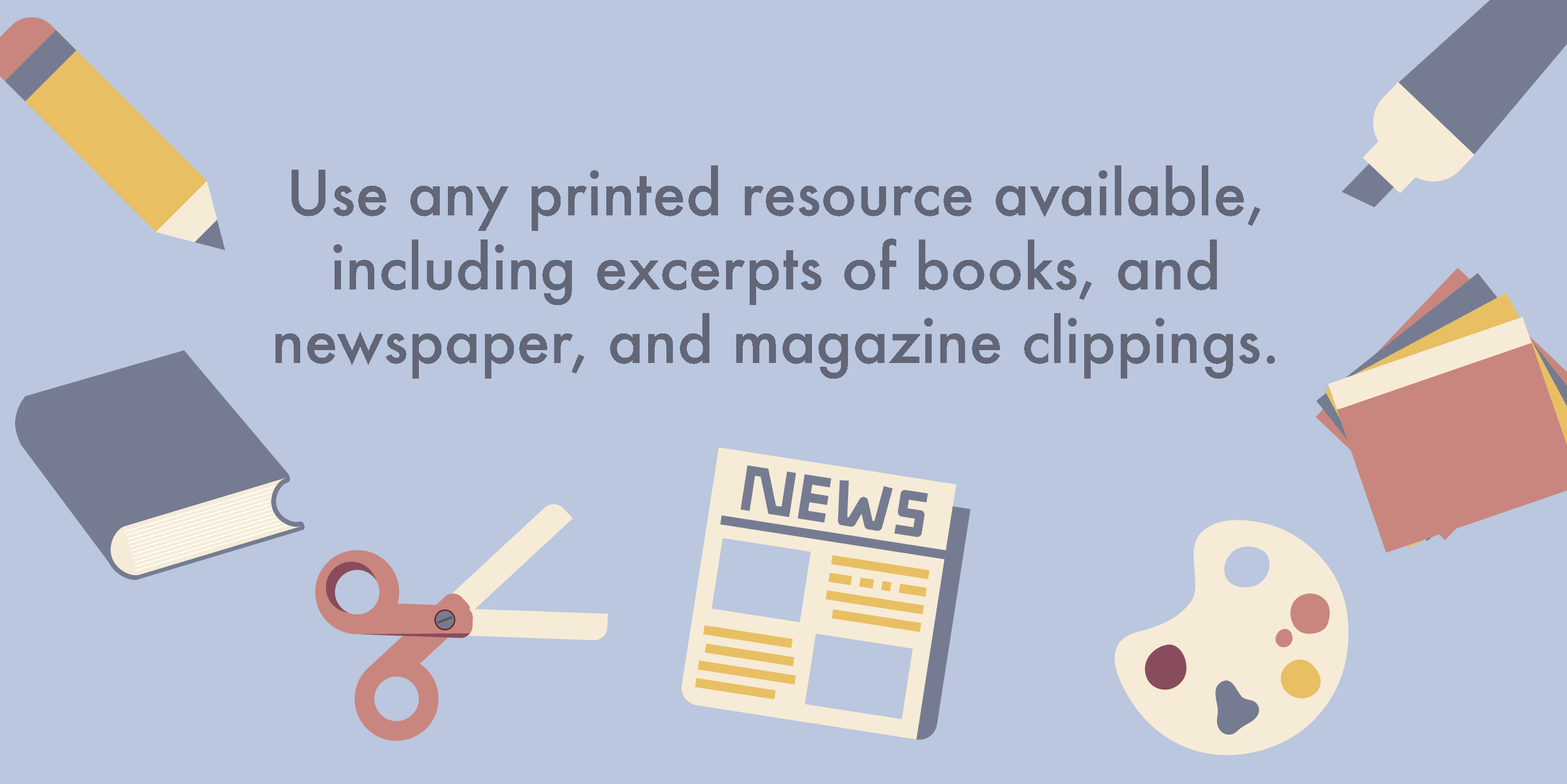 Use any printed resource available, including excerpts of books, and newspaper and magazine clippings.