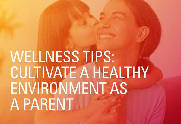 Wellness Tips: Cultivate a Healthy Environment as a Parent