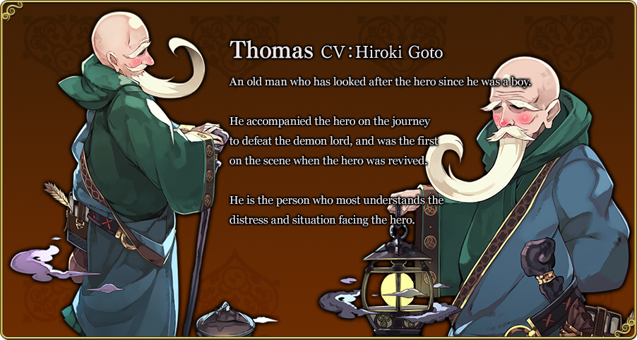 Thomas CV:Hiroki Goto An old man who has looked after the hero since he was a boy. He accompanied the hero on the journey to defeat the demon lord, and was the first on the scene when the hero was revived. He is the person who most understands the distress and situation facing the hero.