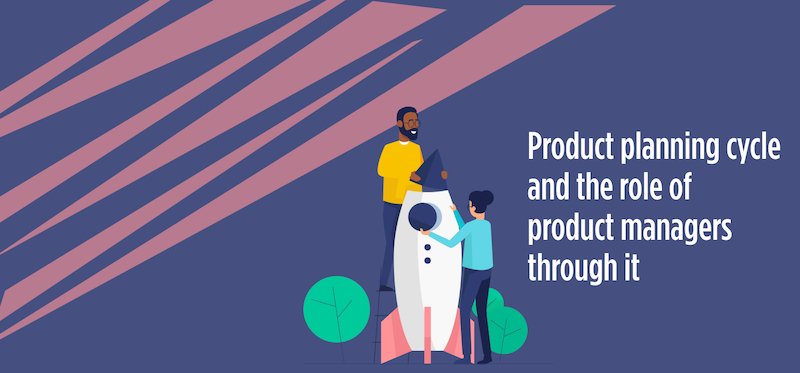 Product planning cycle and the role of product managers through it!
