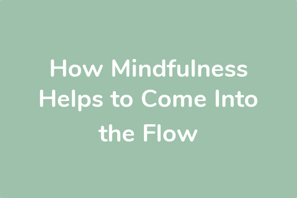 How Mindfulness Helps to Come Into the Flow