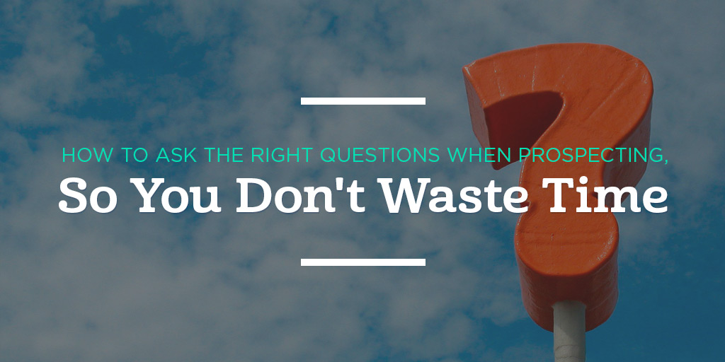 How to Ask the Right Questions When Prospecting, So You Don't Waste Time