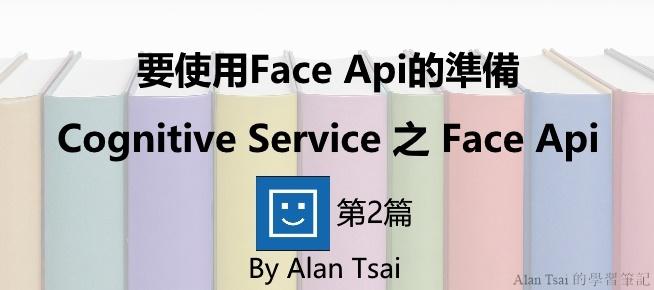 [Cognitive Service之Face Api][02]人臉識別的AI服務 - 要使用Face Api的準備.jpg