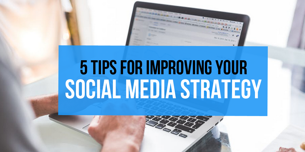 5 Tips for Improving Your Social Media Strategy
