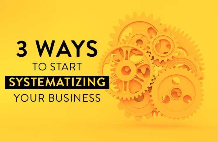 3 Ways to Start Systematizing Your Business