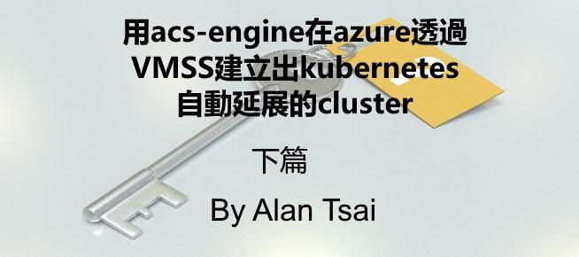 [tool]用acs-engine在azure透過VMSS建立出kubernetes (k8s) 自動延展的cluster - 上篇.jpg