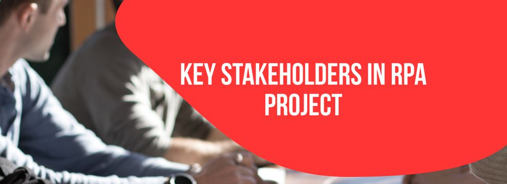 Who are these 6 key stakeholders of an RPA project?