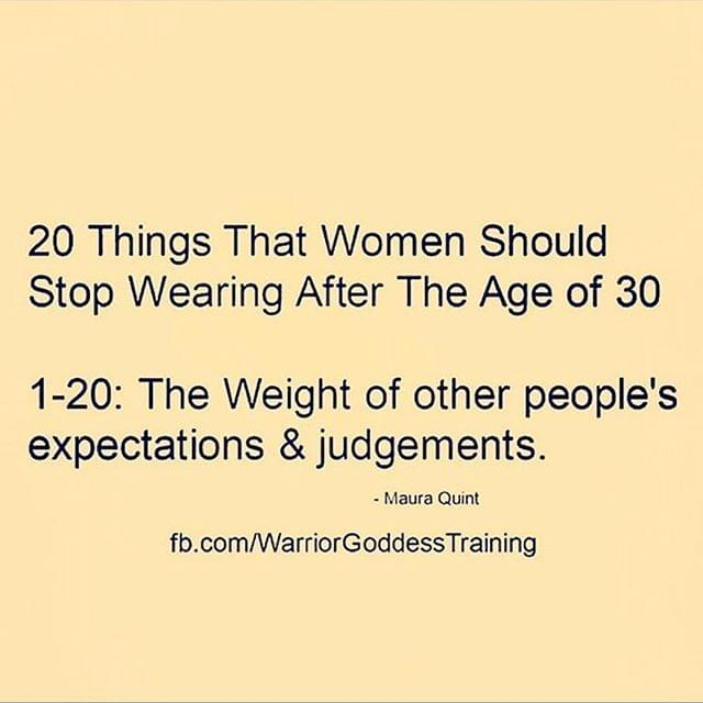 20 things that women should stop wearing after the age of 30: 1-20 The weight of other people's expectations & judgements.