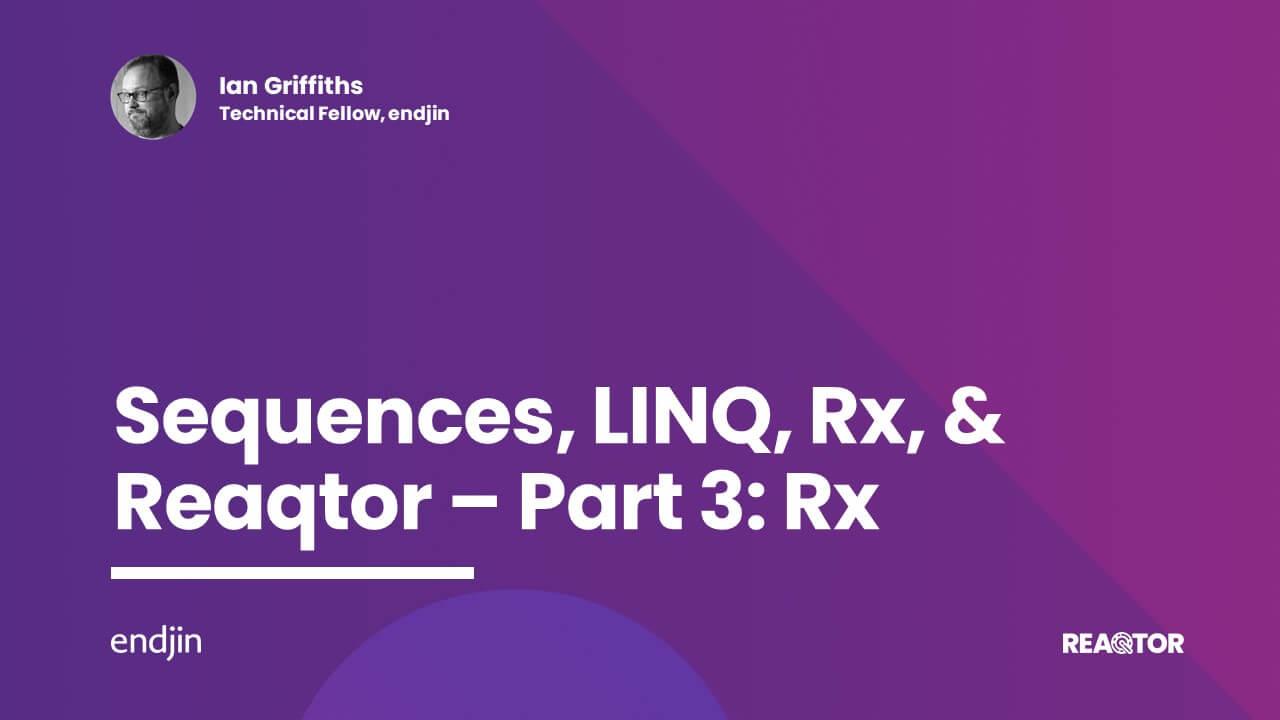 Sequences, LINQ, Rx, & Reaqtor Part 3: Rx