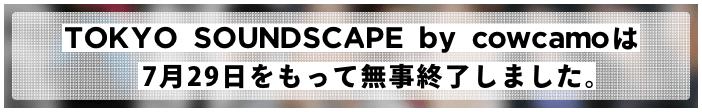 TOKYO SOUNDSCAPE by cowcamoは7月29日をもって無事終了しました。