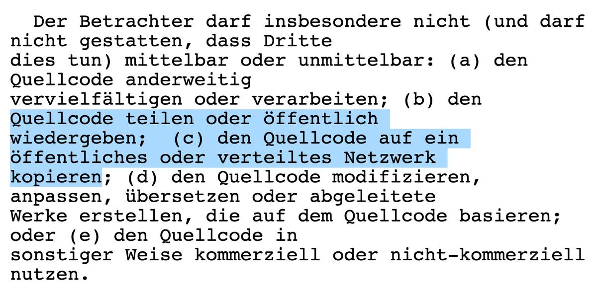 Der Betrachter darf insbesondere nicht (und darf nicht gestatten, dass Dritte dies tun) mittelbar oder unmittelbar: (a) den Quellcode anderweitig  vervielfältigen oder verarbeiten; (b) den Quellcode teilen oder öffentlich  wiedergeben;  (c) den Quellcode auf ein öffentliches oder verteiltes Netzwerk  kopieren; (d) den Quellcode modifizieren, anpassen, übersetzen oder abgeleitete  Werke erstellen, die auf dem Quellcode basieren; oder (e) den Quellcode in  sonstiger Weise kommerziell oder nicht-kommerziell nutzen.