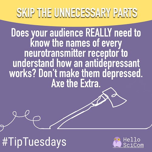 Skip the unnecessary parts: Does your audience REALLY need to know the names of every neurotransmitter receptor to understand how an antidepressant works? Don't make them depressed. Axe the Extra.