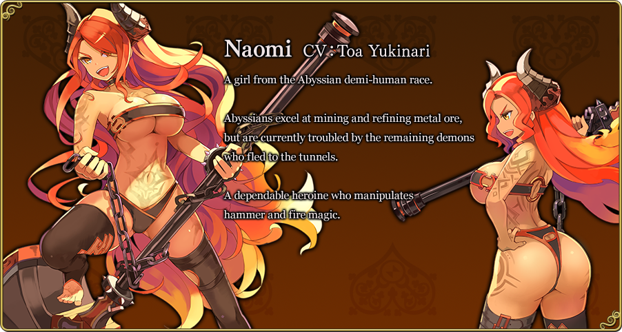 Naomi CV:Toa Yukinari A girl from the Abyssian demi-human race. Abyssians excel at mining and refining metal ore, but are currently troubled by the remaining demons who fled to the tunnels. A dependable heroine who manipulates hammer and fire magic.