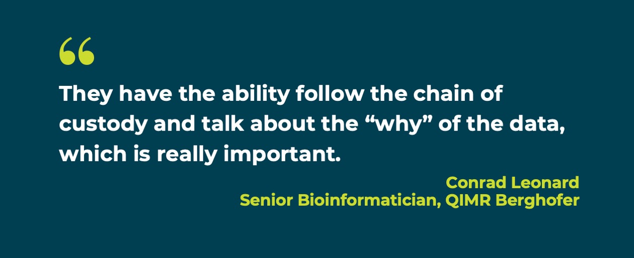 "Quote: They have the ability to follow the chain of custody and talk about the ""why"" of the data, which is really important. -- Conrad Leonard, Senior Bioinformatician, QIMR Berghofer"