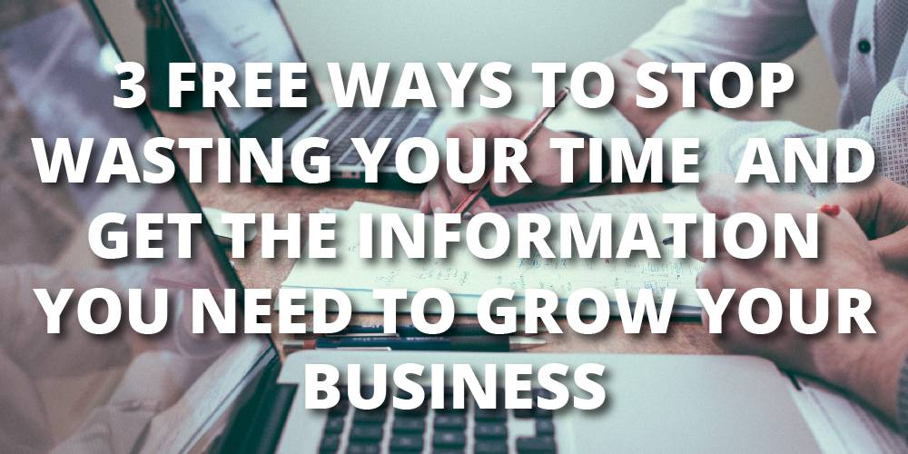 3 Free Ways to Stop Wasting Your Time and Get the Information You Need to Grow Your Business