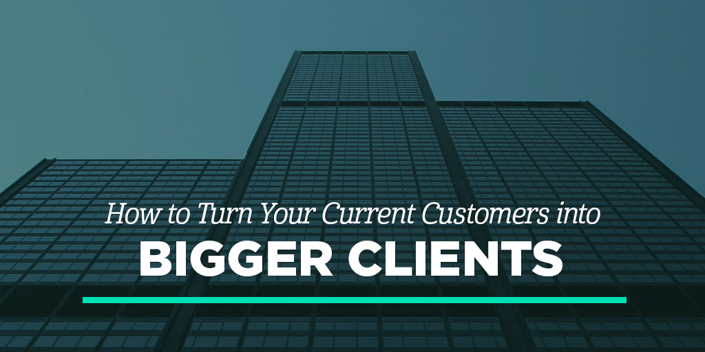How to Turn Your Current Customers into Bigger Clients