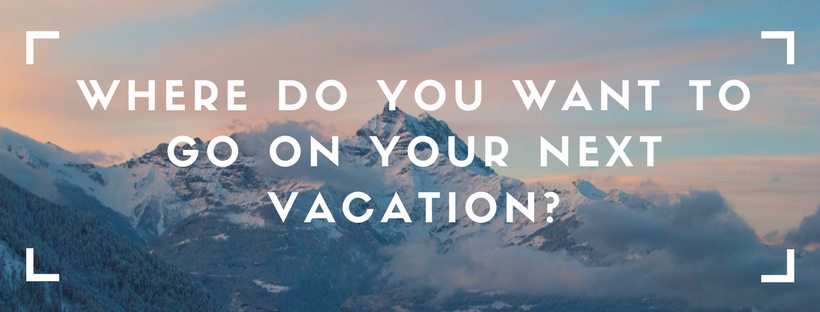 Where do you want to go on your next vacation?
