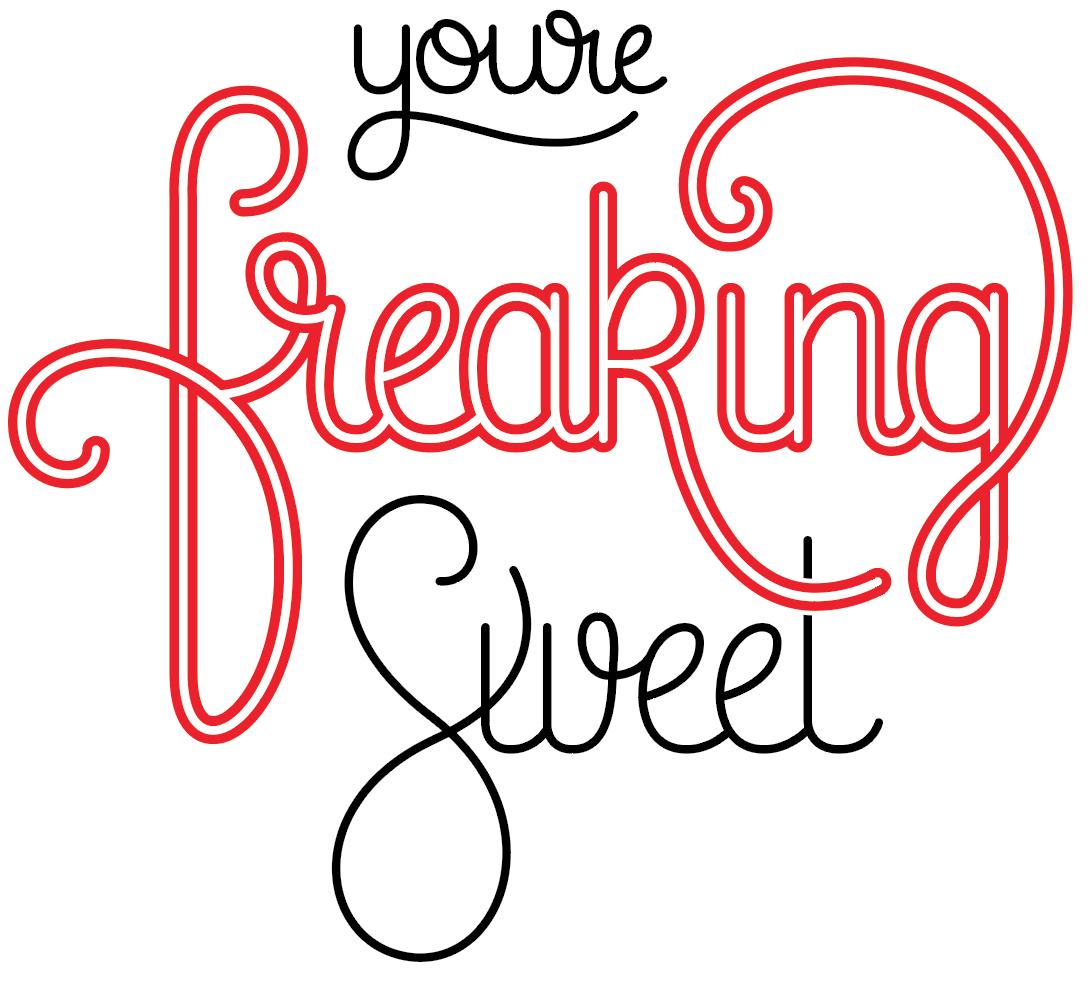 You're freaking sweet