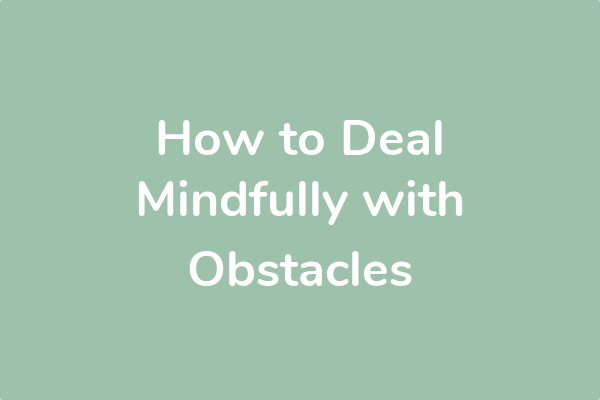 How to Deal Mindfully with Obstacles