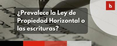 ¿Prevalece la Ley de Propiedad Horizontal o las escrituras?