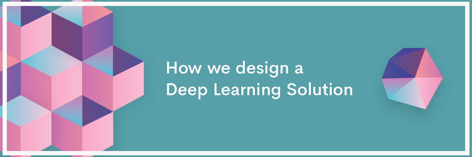 Deep Learning 101: How we design a Deep Learning Solution