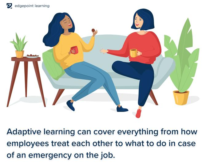 Adaptive learning can cover everything from how employees treat each other to what to do in case of an emergency on the job.