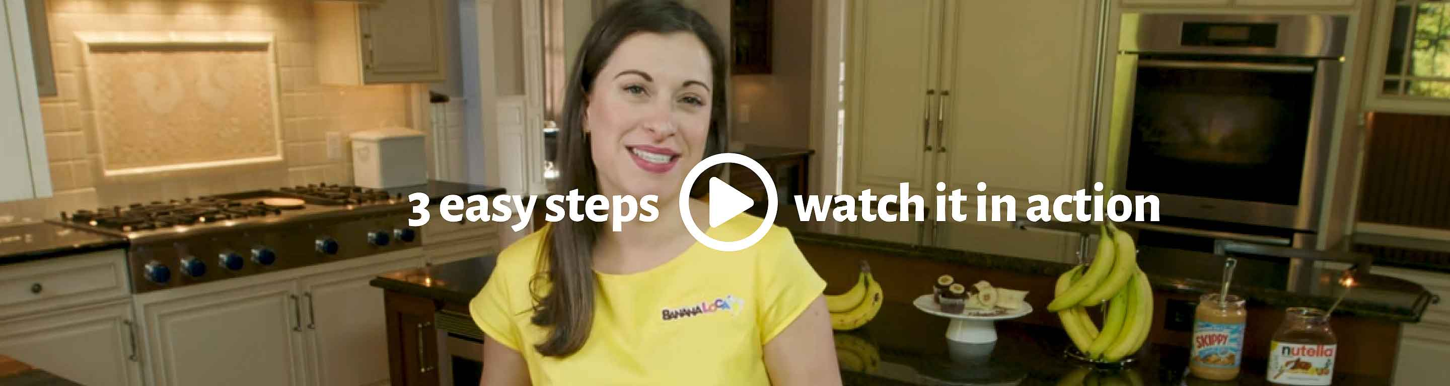3 easy steps. Watch Banana Loca® in action.