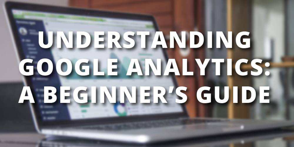 Understanding Google Analytics: A Beginner's Guide